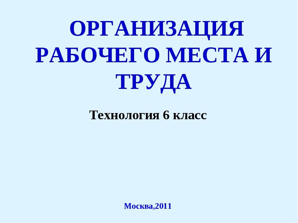 ОРГАНИЗАЦИЯ РАБОЧЕГО МЕСТА И ТРУДА Технология 6 класс Москва,2011