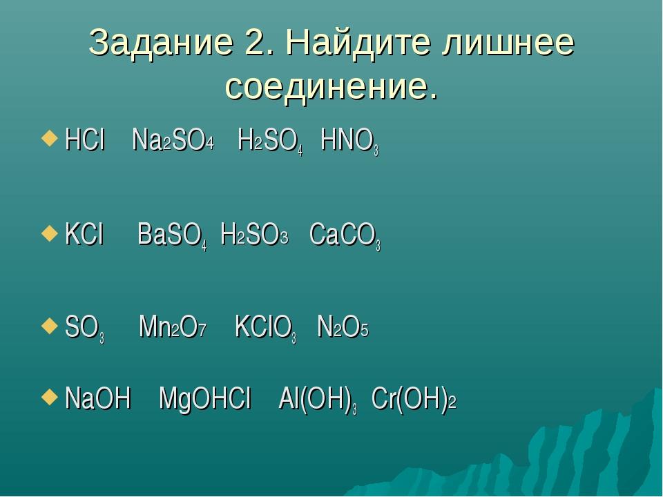 Задание 2. Найдите лишнее соединение. HCl Na2SO4 H2SO4 HNO3 KCl BaSO4 H2SO3 C...