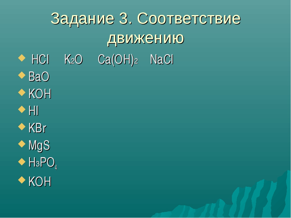 Задание 3. Соответствие движению НСl K2O Ca(OH)2 NaCl BaO KOH HI KBr MgS H3PO...