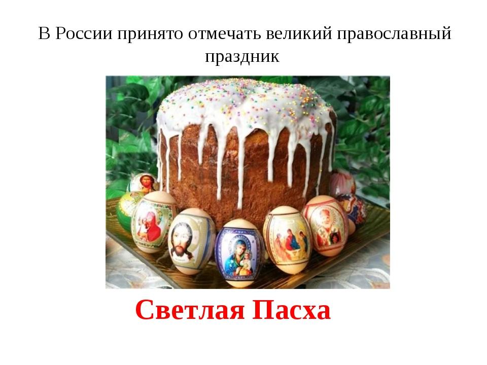 Светлая Пасха В России принято отмечать великий православный праздник