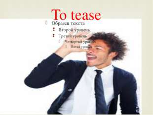 To tease 