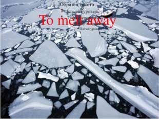 To melt away 