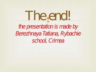 The end! the presentation is made by Berezhnaya Tatiana, Rybachie school, Cr