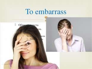 To embarrass 