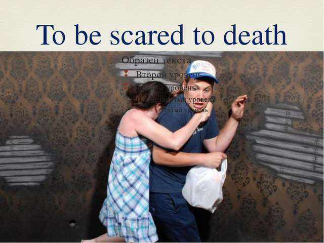 To be scared to death 