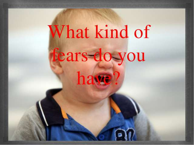 What kind of fears do you have? 