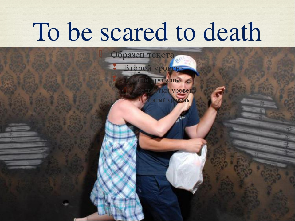 To be scared to death 