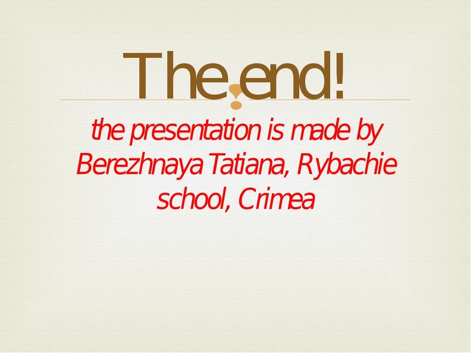 The end! the presentation is made by Berezhnaya Tatiana, Rybachie school, Cr...