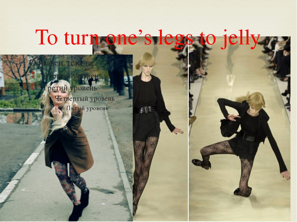 To turn one's legs to jelly 