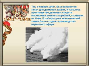 Так, в январе 1943г. Был разработан запал для дымовых шашек, и началось произ