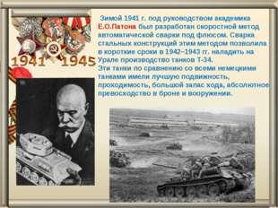 Зимой 1941 г. под руководством академика Е.О.Патона был разработан скоростно
