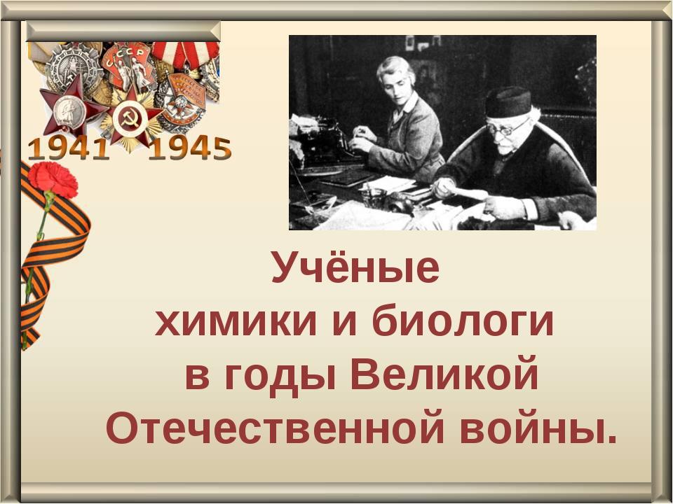 Учёные химики и биологи в годы Великой Отечественной войны.
