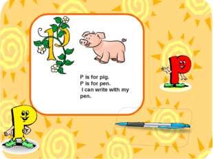 P is for pig. P is for pen. I can write with my pen.