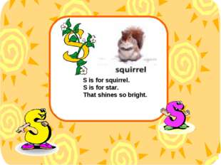 S is for squirrel. S is for star. That shines so bright.