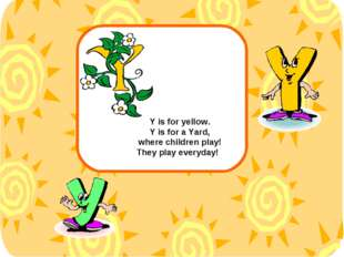 Y is for yellow. Y is for a Yard, where children play! They play everyday!