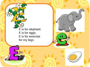 E is for elephant. E is for eggs. E is for exercise for my legs.
