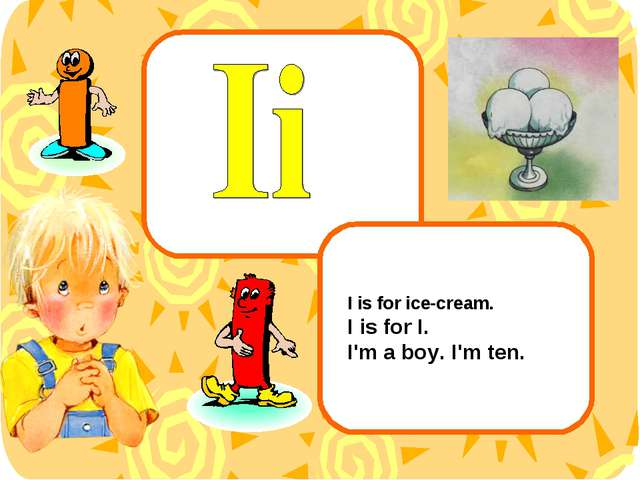 I is for ice-cream. I is for I. I'm a boy. I'm ten.