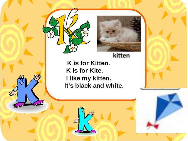 K is for Kitten. K is for Kite. I like my kitten. It's black and white.