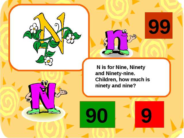 N is for Nine, Ninety and Ninety-nine. Children, how much is ninety and nine...