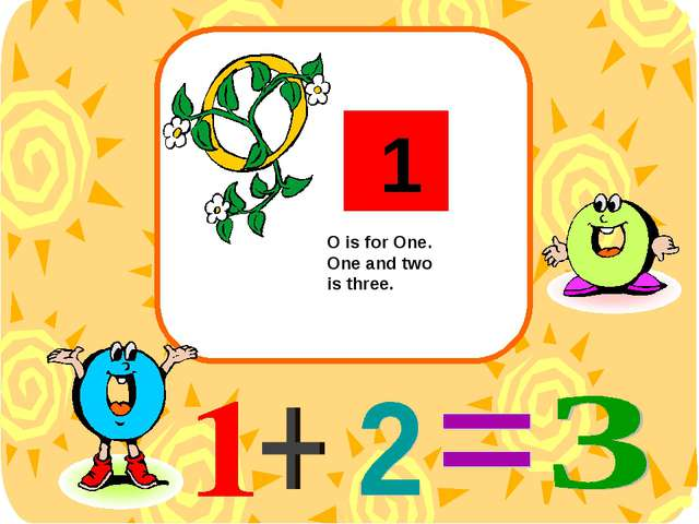 O is for One. One and two is three. 1