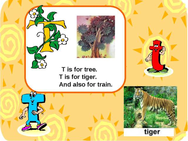 T is for tree. T is for tiger. And also for train.