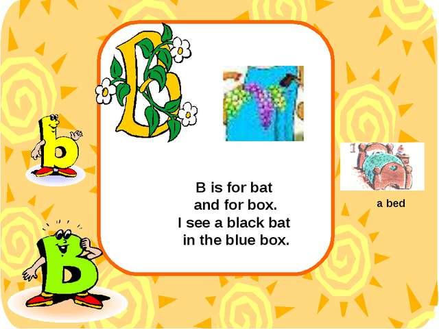 B is for bat and for box. I see a black bat in the blue box. a bed