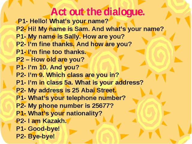 P1- Hello! What's your name? P2- Hi! My name is Sam. And what's your name? P...