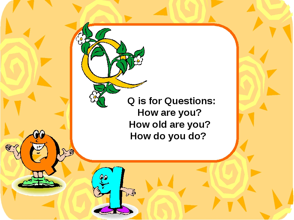 Q is for Questions: How are you? How old are you? How do you do?