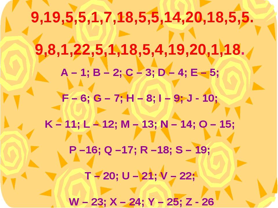 A – 1; B – 2; C – 3; D – 4; E – 5; F – 6; G – 7; H – 8; I – 9; J - 10; K – 1...