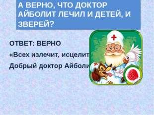 ОТВЕТ: ВЕРНО «Всех излечит, исцелит Добрый доктор Айболит!» А ВЕРНО, ЧТО ДОК