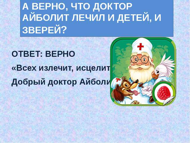 ОТВЕТ: ВЕРНО «Всех излечит, исцелит Добрый доктор Айболит!» А ВЕРНО, ЧТО ДОК...