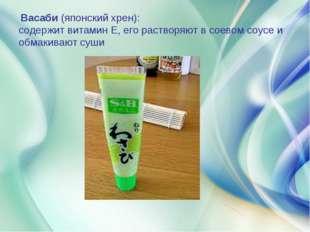 Васаби (японский хрен): содержит витамин Е, его растворяют в соевом соусе и