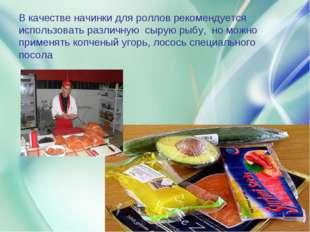 В качестве начинки для роллов рекомендуется использовать различную сырую рыбу