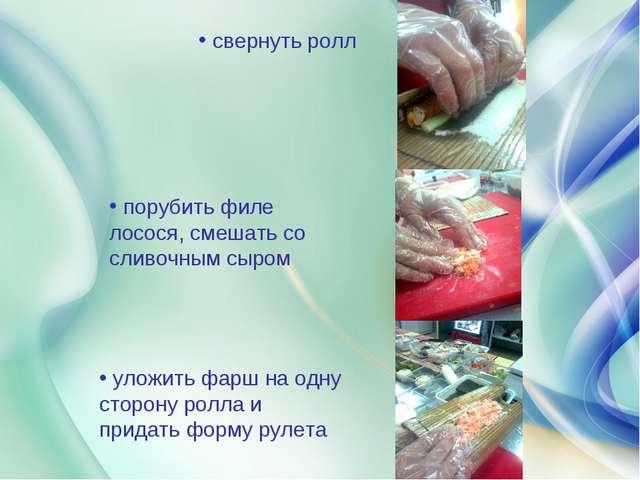 свернуть ролл порубить филе лосося, смешать со сливочным сыром уложить фарш...