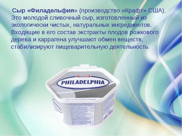 Сыр «Филадельфия» (производство «Крафт» США). Это молодой сливочный сыр, изг...