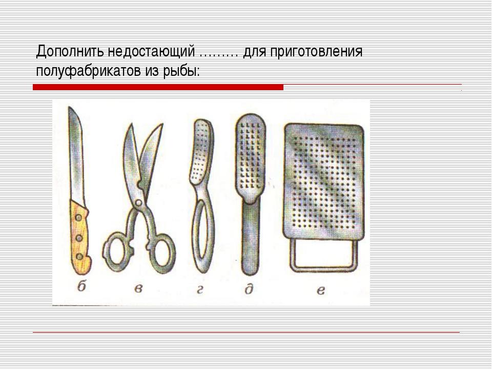 Дополнить недостающий ……… для приготовления полуфабрикатов из рыбы: