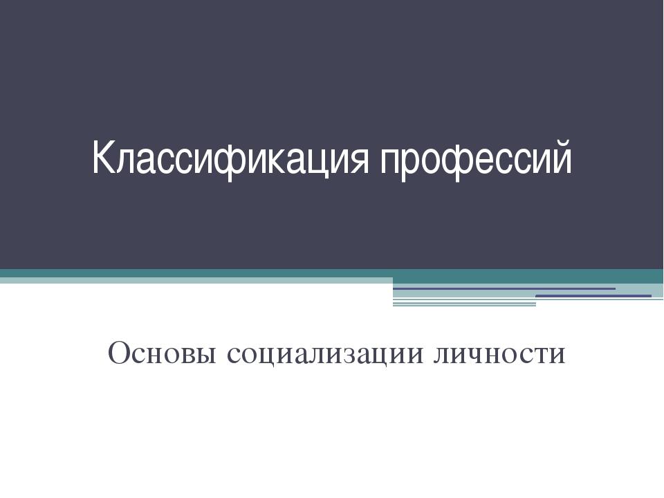 Классификация профессий Основы социализации личности