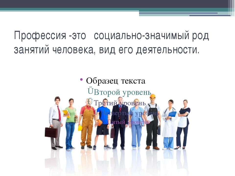 Профессия -это социально-значимый род занятий человека, вид его деятельности.