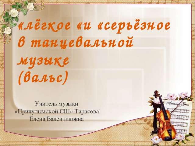 «лёгкое «и «серьёзное в танцевальной музыке (вальс) Учитель музыки «Причулымс...