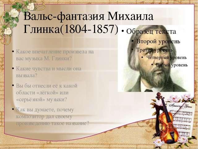Вальс-фантазия Михаила Глинка(1804-1857) Какое впечатление произвела на вас м...