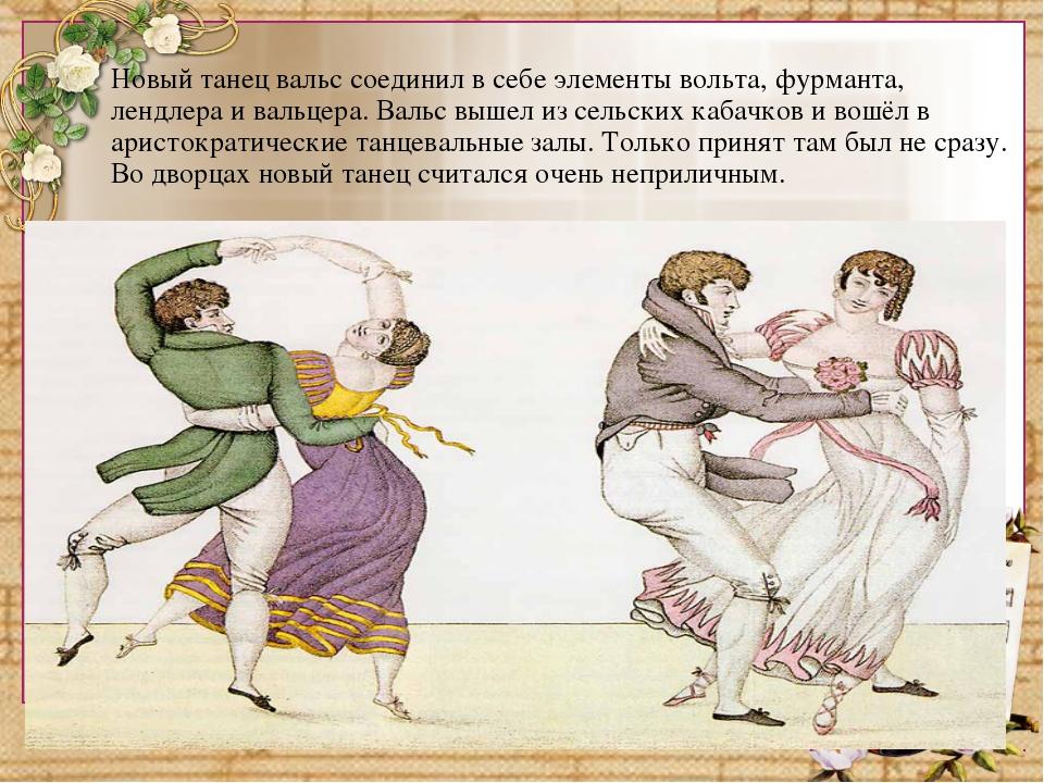 Новый танец вальс соединил в себе элементы вольта, фурманта, лендлера и вальц...