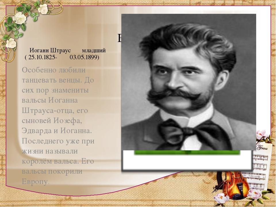 Иоганн Штраус младший ( 25.10.1825- 03.05.1899) Особенно любили танцевать ве...