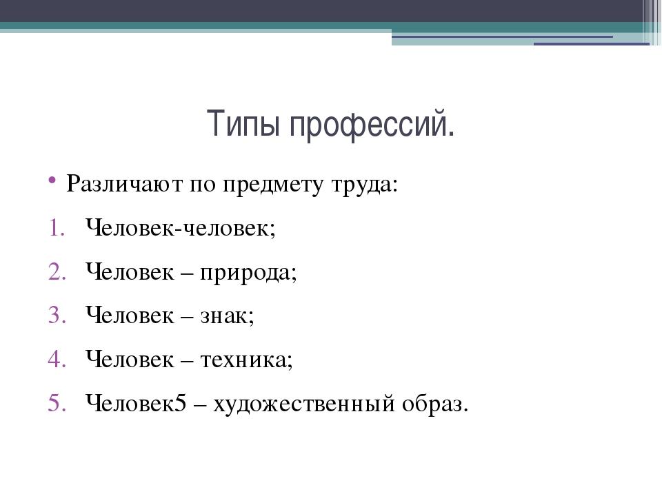 Типы профессий. Различают по предмету труда: Человек-человек; Человек – приро...