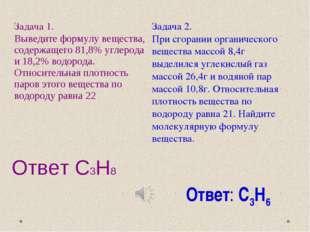 Ответ С3Н8 Ответ: С3Н6 Задача 1. Выведите формулу вещества, содержащего 81,8%