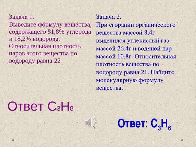 Ответ С3Н8 Ответ: С3Н6 Задача 1. Выведите формулу вещества, содержащего 81,8%...