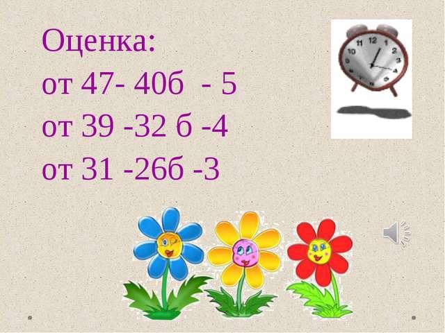 Оценка: от 47- 40б - 5 от 39 -32 б -4 от 31 -26б -3