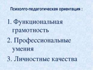 Психолго-педагогическая ориентация : 1. Функциональная грамотность 2. Професс