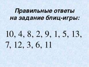 Правильные ответы на задание блиц-игры: 10, 4, 8, 2, 9, 1, 5, 13, 7, 12, 3, 6