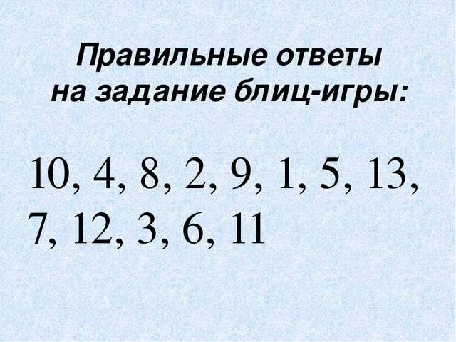 Правильные ответы на задание блиц-игры: 10, 4, 8, 2, 9, 1, 5, 13, 7, 12, 3, 6...