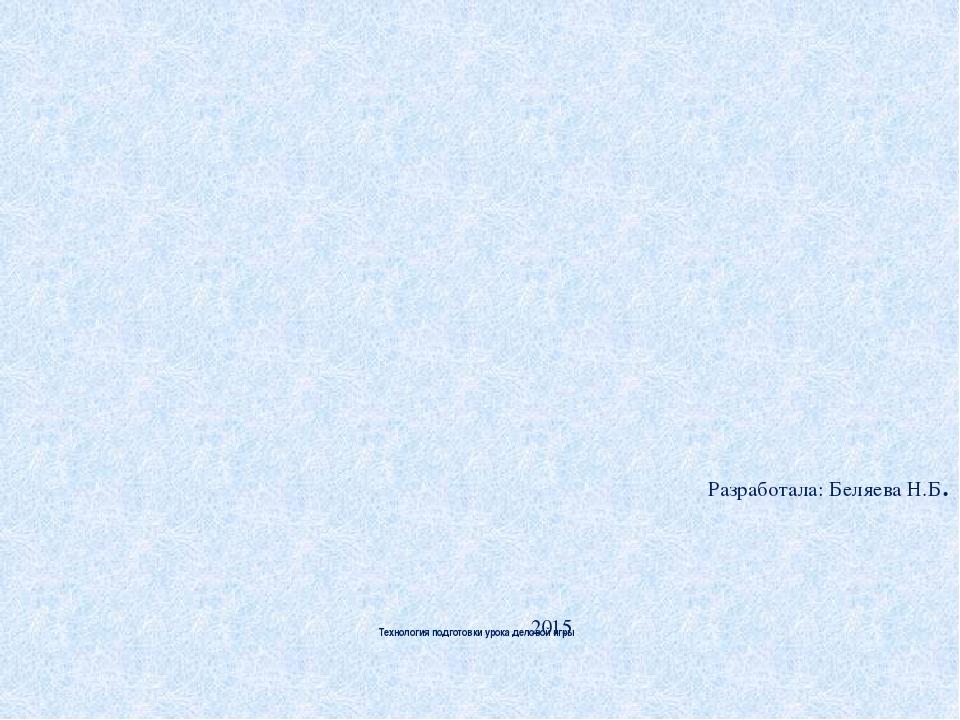 Технология подготовки урока деловой игры Разработала: Беляева Н.Б. 2015